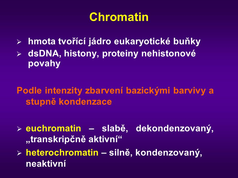 """Chromatin  hmota tvořící jádro eukaryotické buňky  dsDNA, histony, proteiny nehistonové povahy Podle intenzity zbarvení bazickými barvivy a stupně kondenzace  euchromatin – slabě, dekondenzovaný, """"transkripčně aktivní  heterochromatin – silně, kondenzovaný, neaktivní"""
