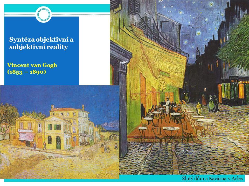 Syntéza objektivní a subjektivní reality Vincent van Gogh (1853 – 1890) Žlutý dům a Kavárna v Arles