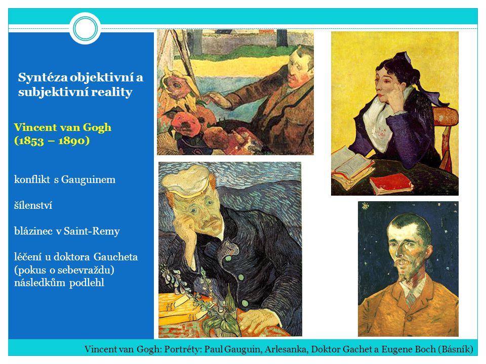 Syntéza objektivní a subjektivní reality Vincent van Gogh (1853 – 1890) konflikt s Gauguinem šílenství blázinec v Saint-Remy léčení u doktora Gaucheta