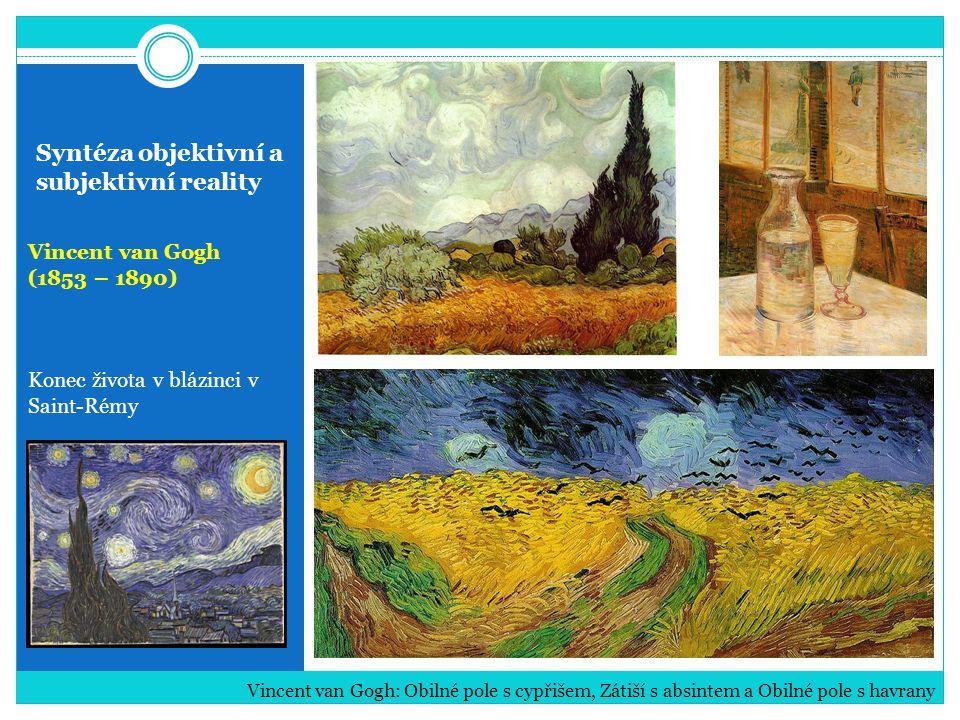 Syntéza objektivní a subjektivní reality Vincent van Gogh (1853 – 1890) Konec života v blázinci v Saint-Rémy Vincent van Gogh: Obilné pole s cypřišem,