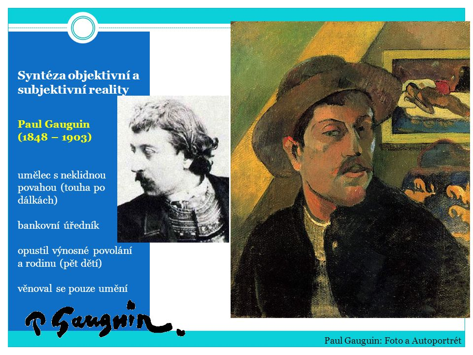 Syntéza objektivní a subjektivní reality Paul Gauguin (1848 – 1903) umělec s neklidnou povahou (touha po dálkách) bankovní úředník opustil výnosné pov