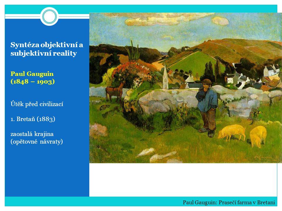 Syntéza objektivní a subjektivní reality Paul Gauguin (1848 – 1903) Útěk před civilizací 1. Bretaň (1883) zaostalá krajina (opětovné návraty) Paul Gau