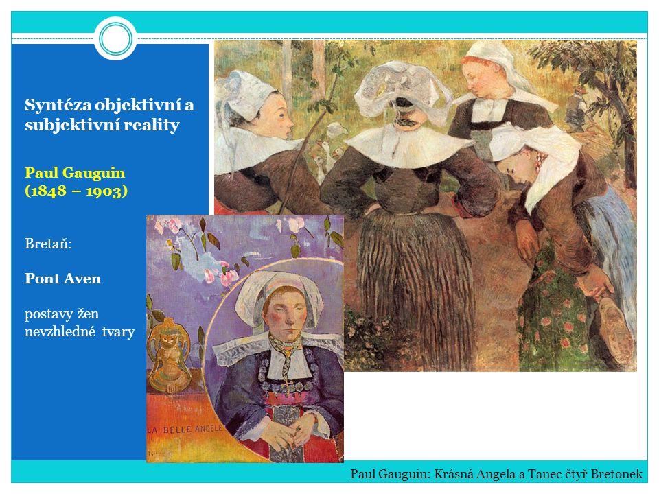 Syntéza objektivní a subjektivní reality Paul Gauguin (1848 – 1903) Bretaň: Pont Aven postavy žen nevzhledné tvary Paul Gauguin: Krásná Angela a Tanec