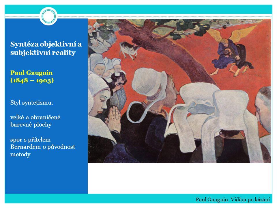 Syntéza objektivní a subjektivní reality Paul Gauguin (1848 – 1903) Styl syntetismu: velké a ohraničené barevné plochy spor s přítelem Bernardem o pův
