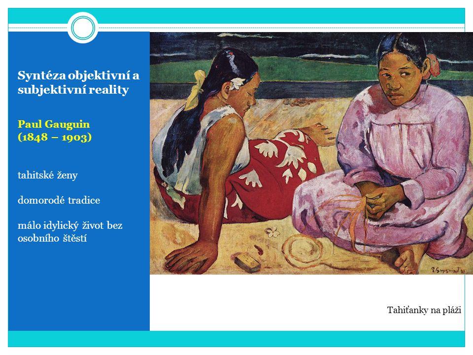 Syntéza objektivní a subjektivní reality Paul Gauguin (1848 – 1903) tahitské ženy domorodé tradice málo idylický život bez osobního štěstí Tahiťanky n