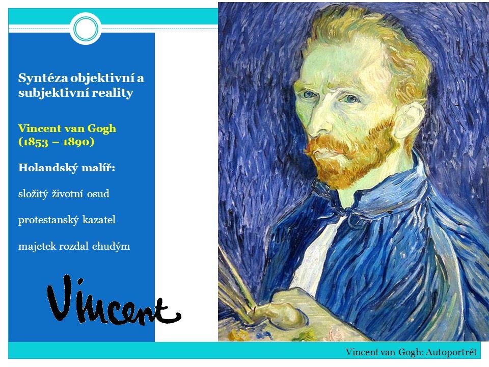 Syntéza objektivní a subjektivní reality Vincent van Gogh (1853 – 1890) Holandský malíř: složitý životní osud protestanský kazatel majetek rozdal chud