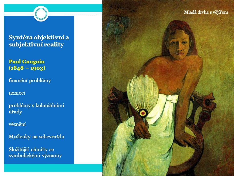 Syntéza objektivní a subjektivní reality Paul Gauguin (1848 – 1903) finanční problémy nemoci problémy s koloniálními úřady věznění Myšlenky na sebevra