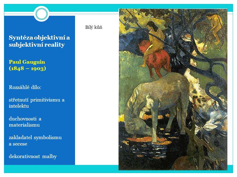 Syntéza objektivní a subjektivní reality Paul Gauguin (1848 – 1903) Rozsáhlé dílo: střetnutí primitivismu a intelektu duchovnosti a materialismu zakla
