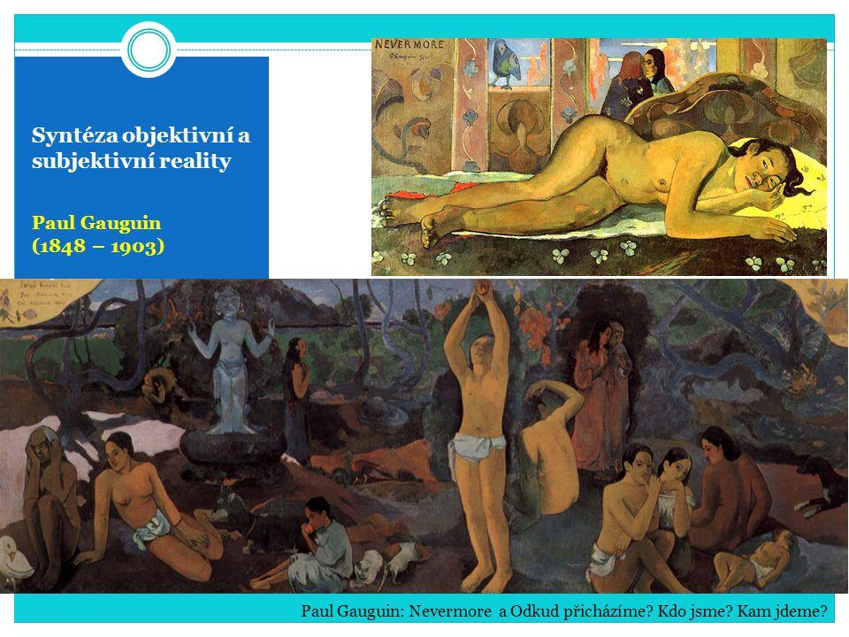 Syntéza objektivní a subjektivní reality Paul Gauguin (1848 – 1903) Paul Gauguin: Nevermore a Odkud přicházíme? Kdo jsme? Kam jdeme?