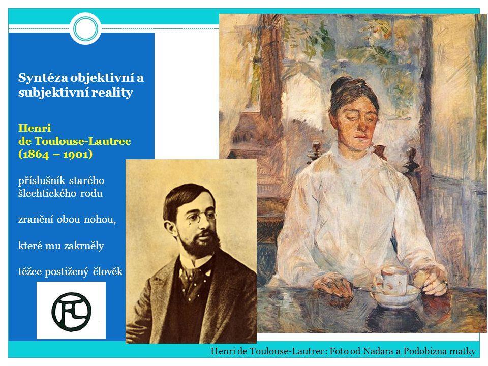 Syntéza objektivní a subjektivní reality Henri de Toulouse-Lautrec (1864 – 1901) příslušník starého šlechtického rodu zranění obou nohou, které mu zak