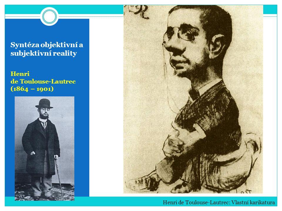 Syntéza objektivní a subjektivní reality Henri de Toulouse-Lautrec (1864 – 1901) Henri de Toulouse-Lautrec: Vlastní karikatura