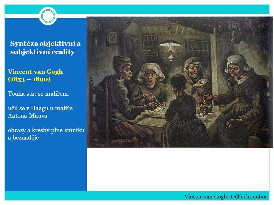 Syntéza objektivní a subjektivní reality Vincent van Gogh (1853 – 1890) Nepřívětivé a hrubé tváře rolníků těžká práce a bída Vincent van Gogh: Stařec s hlavou v dlaních a Smutek (kresby)
