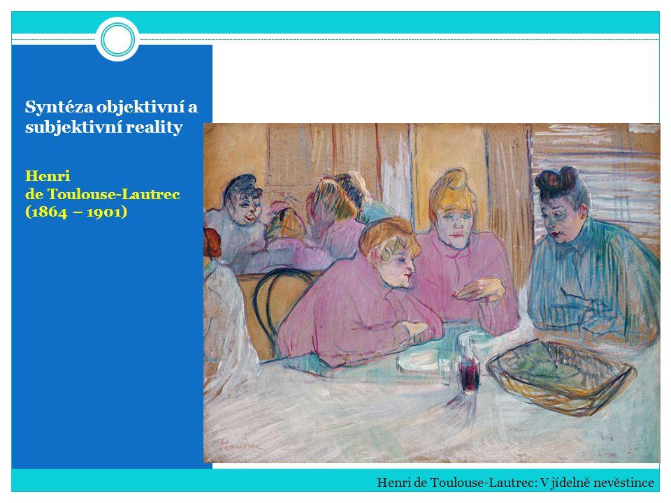 Syntéza objektivní a subjektivní reality Henri de Toulouse-Lautrec (1864 – 1901) Henri de Toulouse-Lautrec: V jídelně nevěstince
