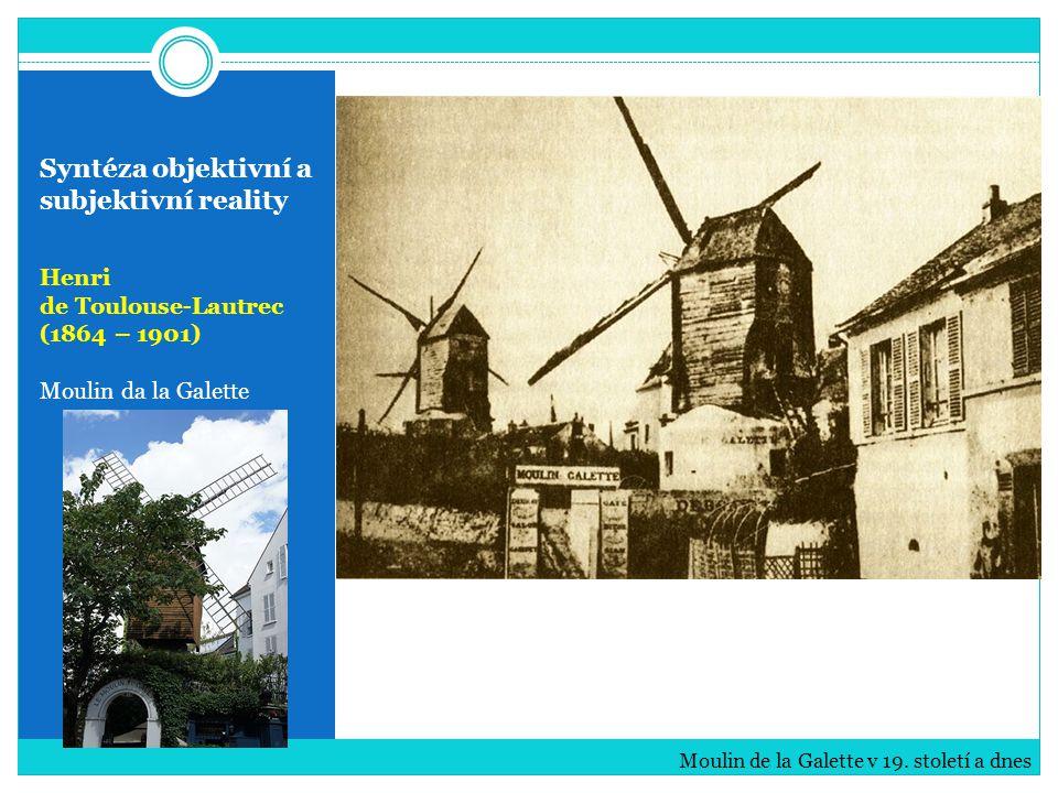 Syntéza objektivní a subjektivní reality Henri de Toulouse-Lautrec (1864 – 1901) Moulin da la Galette Moulin de la Galette v 19. století a dnes