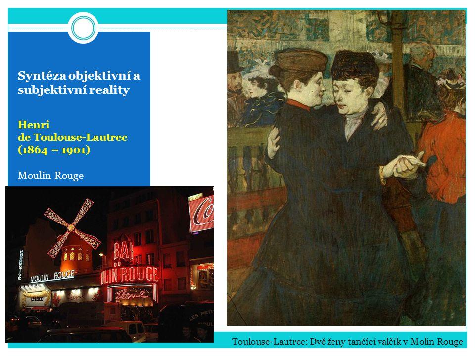 Syntéza objektivní a subjektivní reality Henri de Toulouse-Lautrec (1864 – 1901) Moulin Rouge Toulouse-Lautrec: Dvě ženy tančící valčík v Molin Rouge