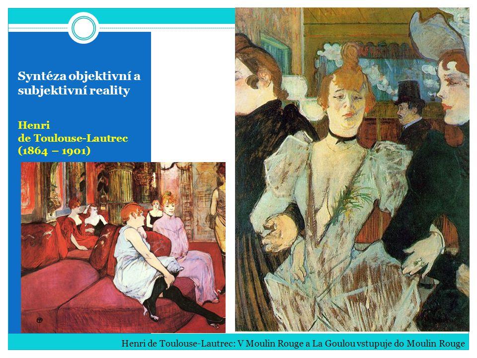 Syntéza objektivní a subjektivní reality Henri de Toulouse-Lautrec (1864 – 1901) Henri de Toulouse-Lautrec: V Moulin Rouge a La Goulou vstupuje do Mou