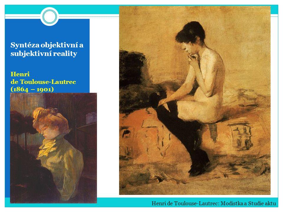 Syntéza objektivní a subjektivní reality Henri de Toulouse-Lautrec (1864 – 1901) Henri de Toulouse-Lautrec: Modistka a Studie aktu