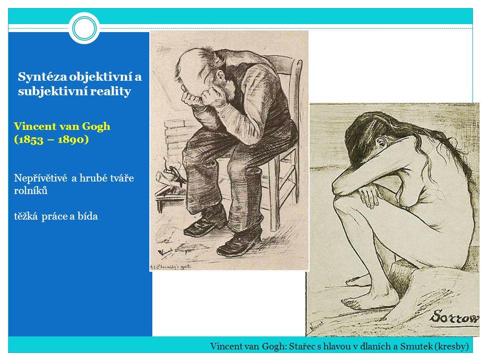 Syntéza objektivní a subjektivní reality Vincent van Gogh (1853 – 1890) Nepřívětivé a hrubé tváře rolníků těžká práce a bída Vincent van Gogh: Stařec