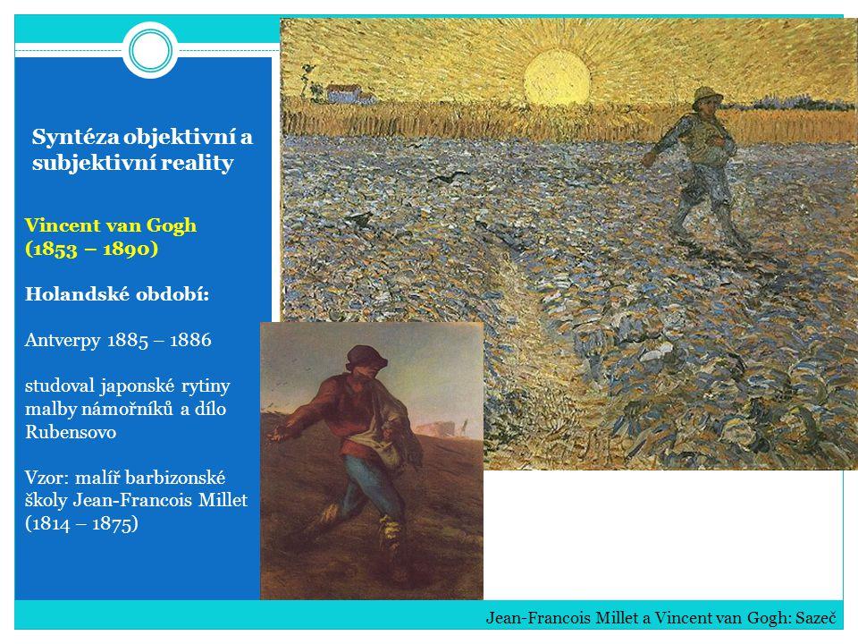 Syntéza objektivní a subjektivní reality Vincent van Gogh (1853 – 1890) konflikt s Gauguinem šílenství blázinec v Saint-Remy léčení u doktora Gaucheta (pokus o sebevraždu) následkům podlehl Vincent van Gogh: Portréty: Paul Gauguin, Arlesanka, Doktor Gachet a Eugene Boch (Básník)