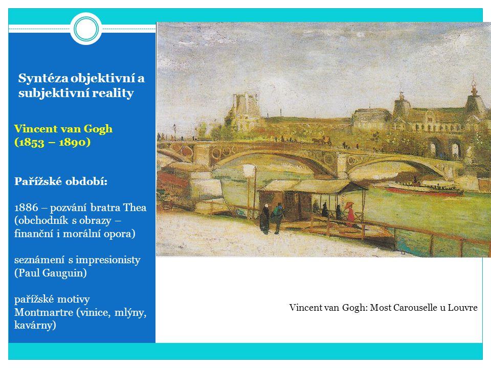 Syntéza objektivní a subjektivní reality Vincent van Gogh (1853 – 1890) Pařížské období: 1886 – pozvání bratra Thea (obchodník s obrazy – finanční i m