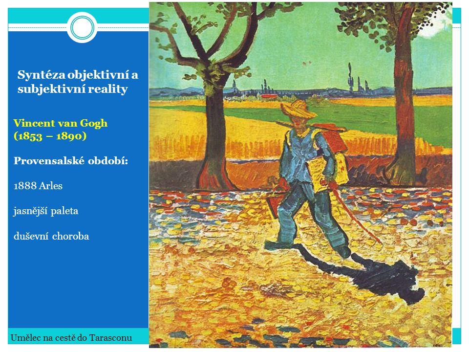 Syntéza objektivní a subjektivní reality Vincent van Gogh (1853 – 1890) Konec života v blázinci v Saint-Rémy Vincent van Gogh: Obilné pole s cypřišem, Zátiší s absintem a Obilné pole s havrany
