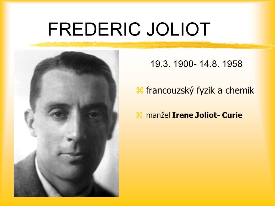 FREDERIC JOLIOT 19.3. 1900- 14.8. 1958 zfrancouzský fyzik a chemik zmanžel Irene Joliot- Curie