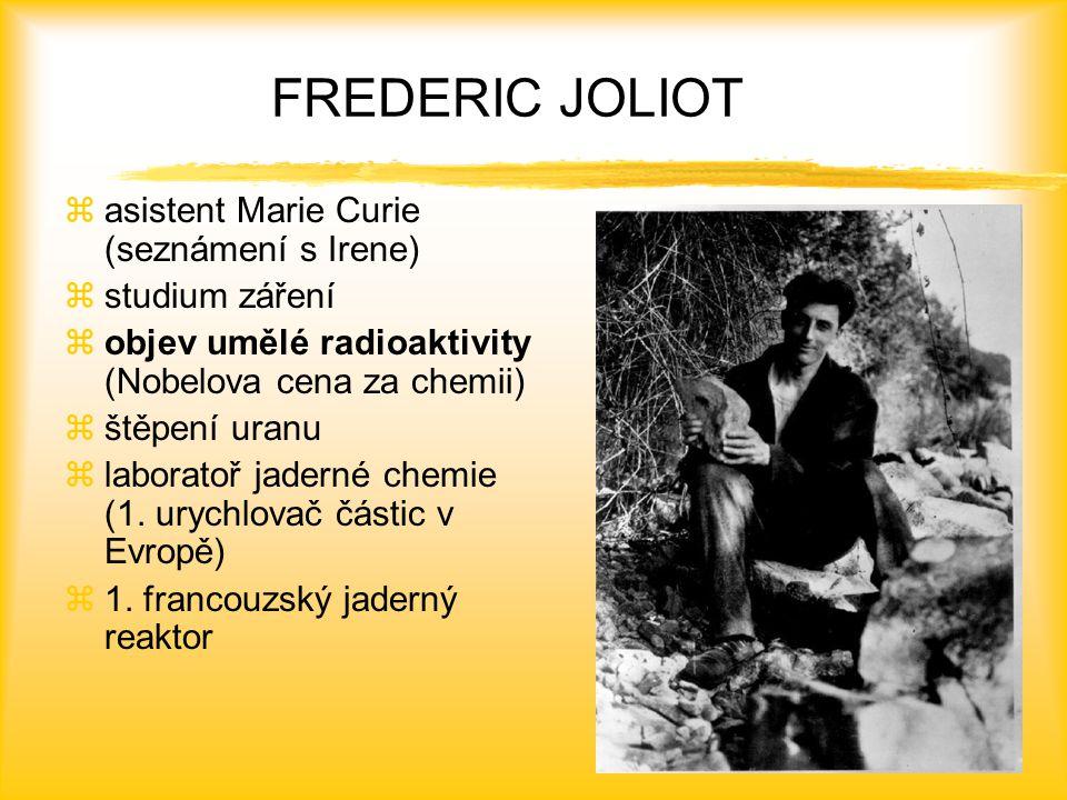 FREDERIC JOLIOT zasistent Marie Curie (seznámení s Irene) zstudium záření zobjev umělé radioaktivity (Nobelova cena za chemii) zštěpení uranu zlaboratoř jaderné chemie (1.