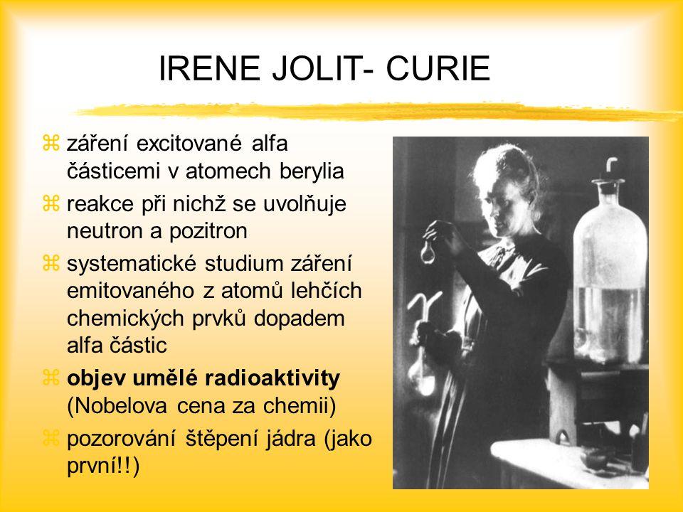 IRENE JOLIT- CURIE zzáření excitované alfa částicemi v atomech berylia zreakce při nichž se uvolňuje neutron a pozitron zsystematické studium záření emitovaného z atomů lehčích chemických prvků dopadem alfa částic zobjev umělé radioaktivity (Nobelova cena za chemii) zpozorování štěpení jádra (jako první!!)