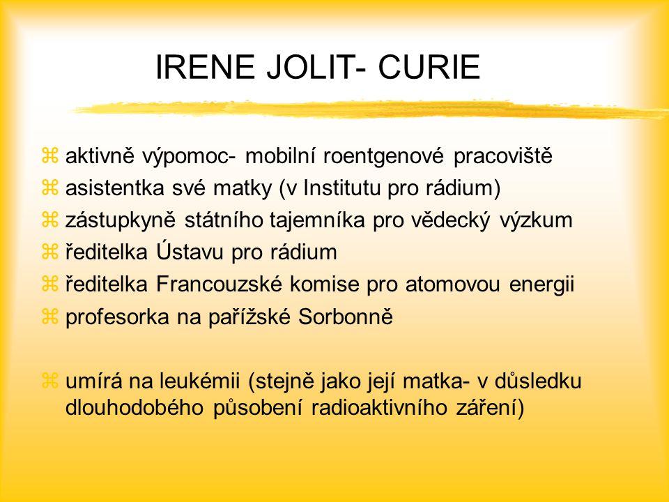 IRENE JOLIT- CURIE zaktivně výpomoc- mobilní roentgenové pracoviště zasistentka své matky (v Institutu pro rádium) zzástupkyně státního tajemníka pro vědecký výzkum zředitelka Ústavu pro rádium zředitelka Francouzské komise pro atomovou energii zprofesorka na pařížské Sorbonně zumírá na leukémii (stejně jako její matka- v důsledku dlouhodobého působení radioaktivního záření)