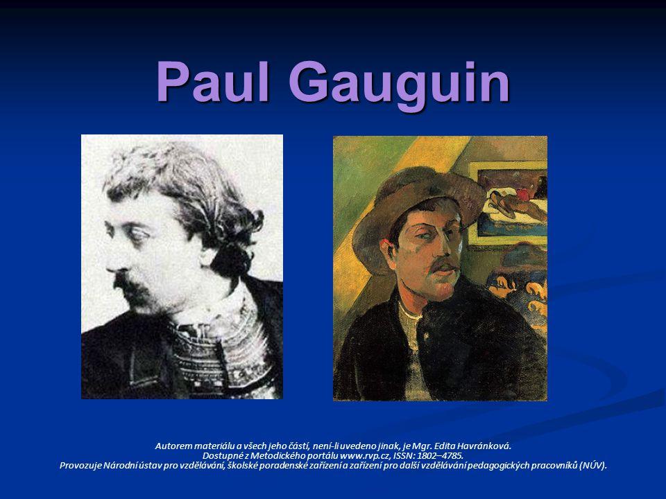 * 1848 − † 1903 přibližně od roku 1870 se živil jako burzovní makléř přibližně od roku 1870 se živil jako burzovní makléř v tomto povolání měl výborné výsledky a vydělával hodně peněz v tomto povolání měl výborné výsledky a vydělával hodně peněz narůstala jeho záliba v umění, sbíral díla umělců, jako byli Pissarro, Cézanne, Renoir a další narůstala jeho záliba v umění, sbíral díla umělců, jako byli Pissarro, Cézanne, Renoir a další v roce 1874 začíná sám malovat v roce 1874 začíná sám malovat v roce 1880 Gauguin představuje na páté výstavě impresionistů svých prvních šest děl, která byla ovlivněna impresionismem v roce 1880 Gauguin představuje na páté výstavě impresionistů svých prvních šest děl, která byla ovlivněna impresionismem