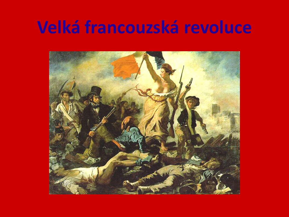 1789 - 1799 – přelomová událost evropských dějin – zrušení monarchie – vznik republiky – zrušení privilegií šlechty a církve
