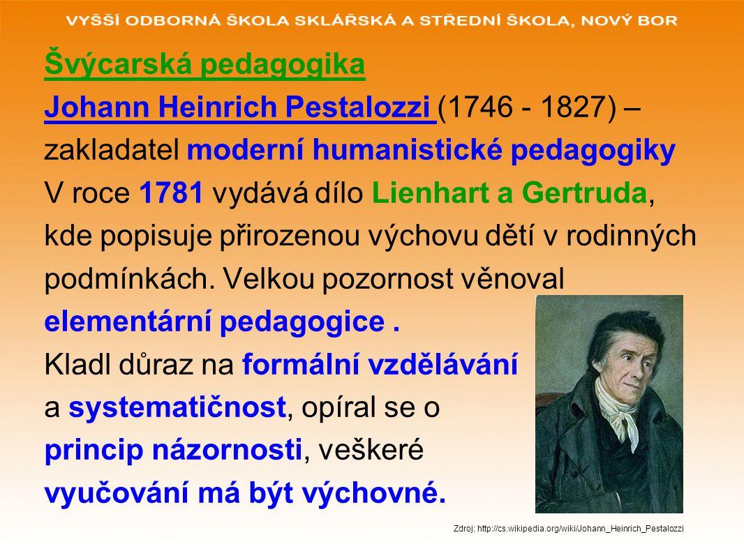 Švýcarská pedagogika Johann Heinrich Pestalozzi (1746 - 1827) – zakladatel moderní humanistické pedagogiky V roce 1781 vydává dílo Lienhart a Gertruda