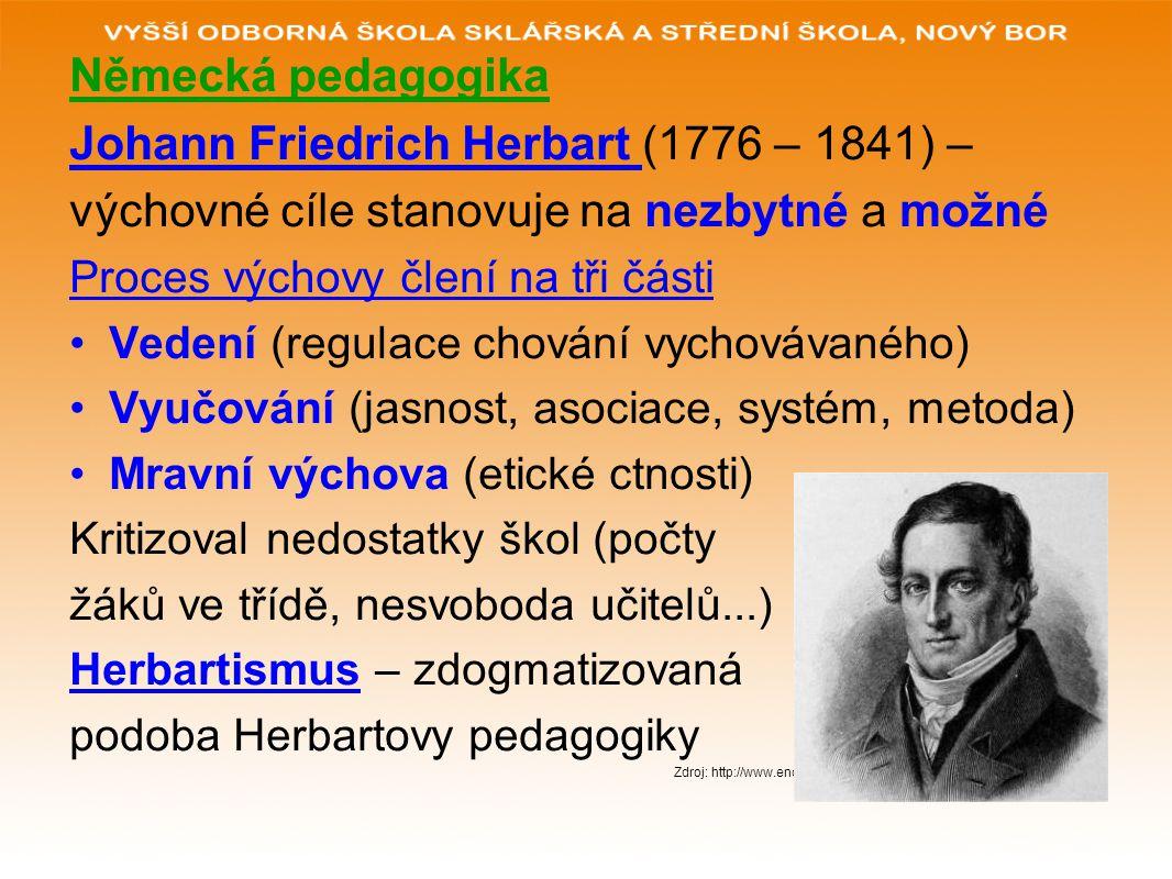 Německá pedagogika Johann Friedrich Herbart (1776 – 1841) – výchovné cíle stanovuje na nezbytné a možné Proces výchovy člení na tři části Vedení (regu
