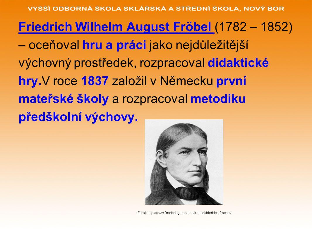 Friedrich Wilhelm August Fröbel (1782 – 1852) – oceňoval hru a práci jako nejdůležitější výchovný prostředek, rozpracoval didaktické hry.V roce 1837 z