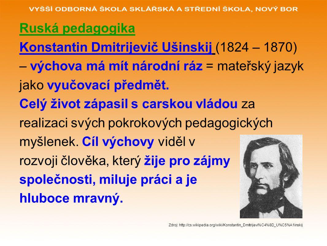 Ruská pedagogika Konstantin Dmitrijevič Ušinskij (1824 – 1870) – výchova má mít národní ráz = mateřský jazyk jako vyučovací předmět. Celý život zápasi