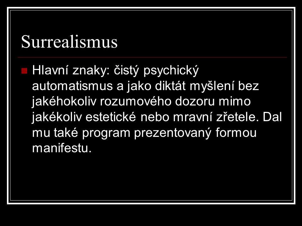 Surrealismus Hlavní znaky: čistý psychický automatismus a jako diktát myšlení bez jakéhokoliv rozumového dozoru mimo jakékoliv estetické nebo mravní z