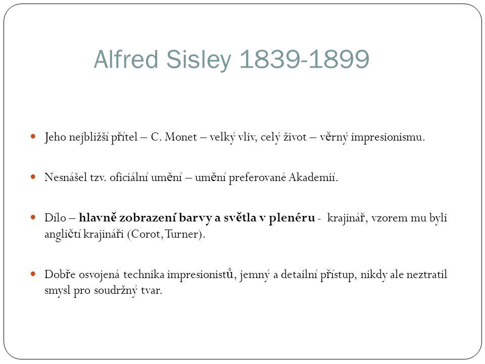 Alfred Sisley 1839-1899 Jeho nejbližší p ř ítel – C. Monet – velký vliv, celý život – v ě rný impresionismu. Nesnášel tzv. oficiální um ě ní – um ě ní