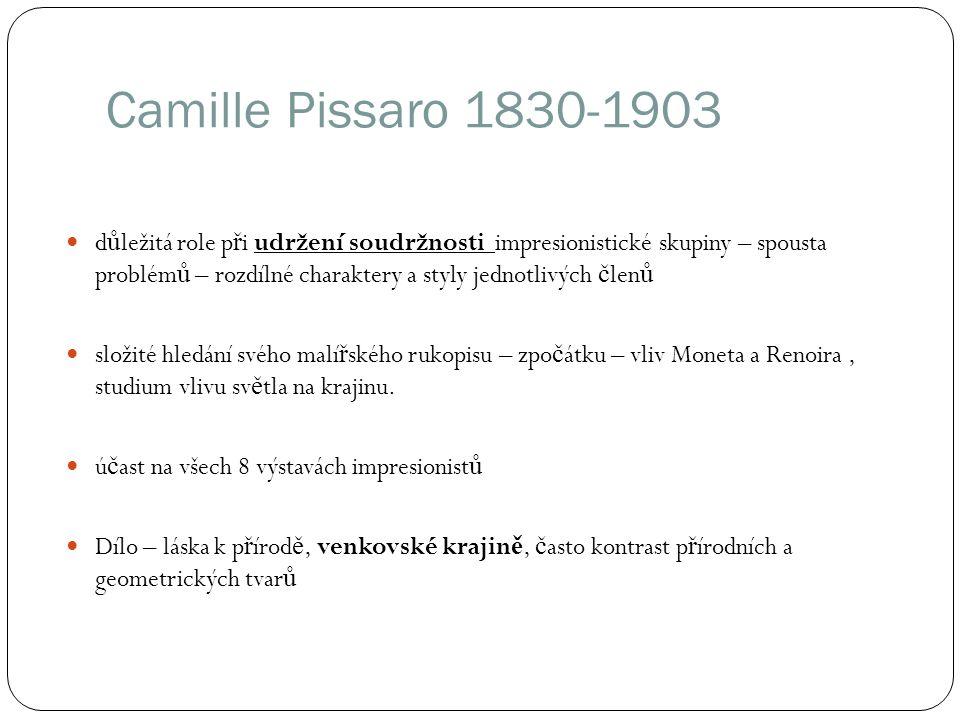 Camille Pissaro 1830-1903 d ů ležitá role p ř i udržení soudržnosti impresionistické skupiny – spousta problém ů – rozdílné charaktery a styly jednotl
