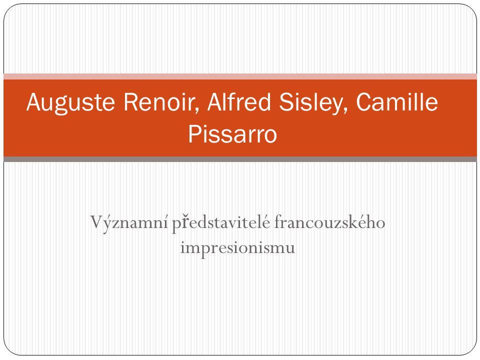 Významní p ř edstavitelé francouzského impresionismu Auguste Renoir, Alfred Sisley, Camille Pissarro