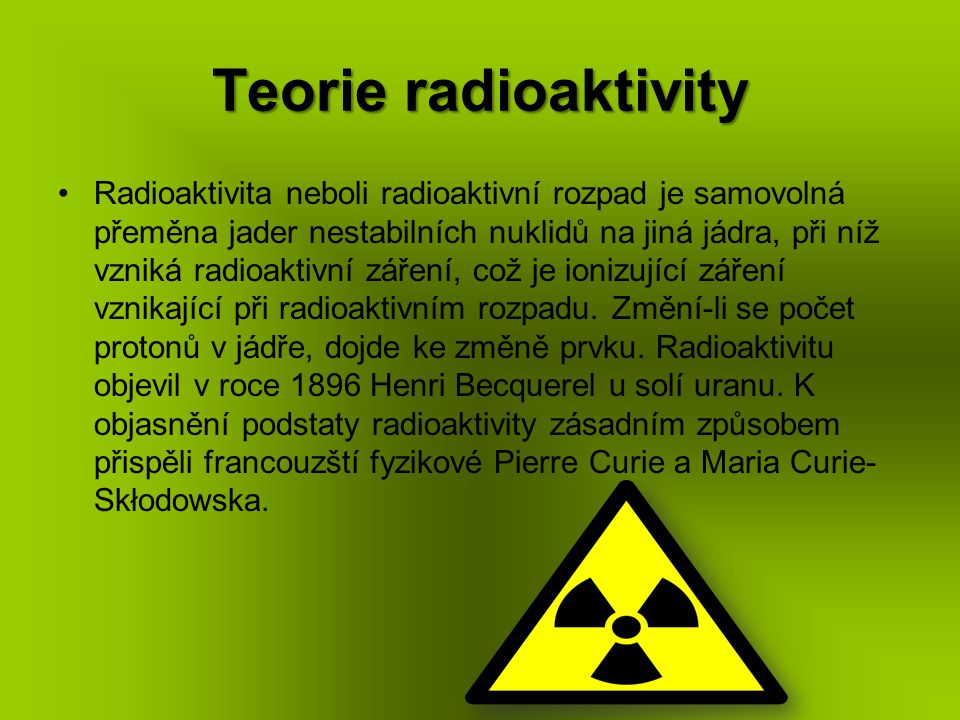 Teorie radioaktivity Radioaktivita neboli radioaktivní rozpad je samovolná přeměna jader nestabilních nuklidů na jiná jádra, při níž vzniká radioaktiv