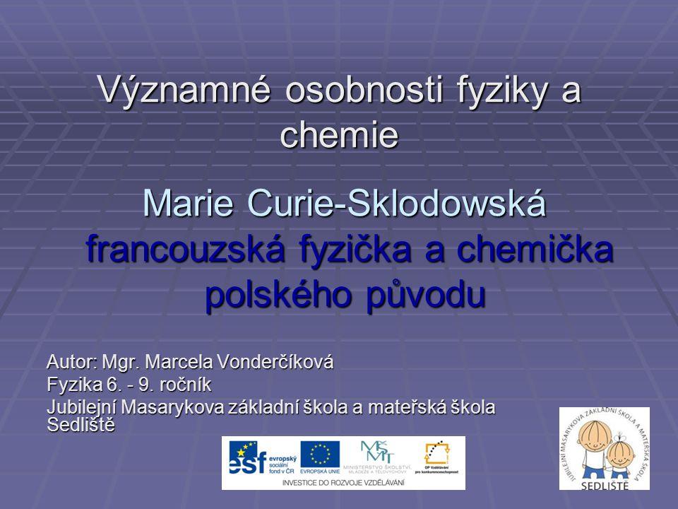 Významné osobnosti fyziky a chemie Marie Curie-Sklodowská francouzská fyzička a chemička polského původu Autor: Mgr. Marcela Vonderčíková Fyzika 6. -