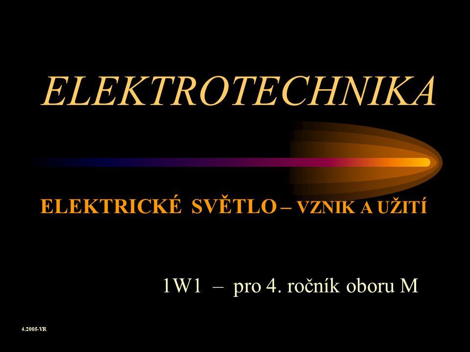 ELEKTROTECHNIKA 1W1 – pro 4. ročník oboru M ELEKTRICKÉ SVĚTLO – VZNIK A UŽITÍ 4.2005-VR