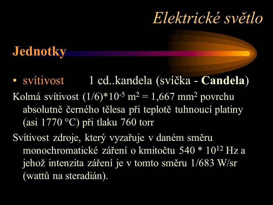 Jednotky svítivost 1 cd..kandela (svíčka - Candela) Kolmá svítivost (1/6)*10 -5 m 2 = 1,667 mm 2 povrchu absolutně černého tělesa při teplotě tuhnoucí platiny (asi 1770 °C) při tlaku 760 torr Svítivost zdroje, který vyzařuje v daném směru monochromatické záření o kmitočtu 540 * 10 12 Hz a jehož intenzita záření je v tomto směru 1/683 W/sr (wattů na steradián).