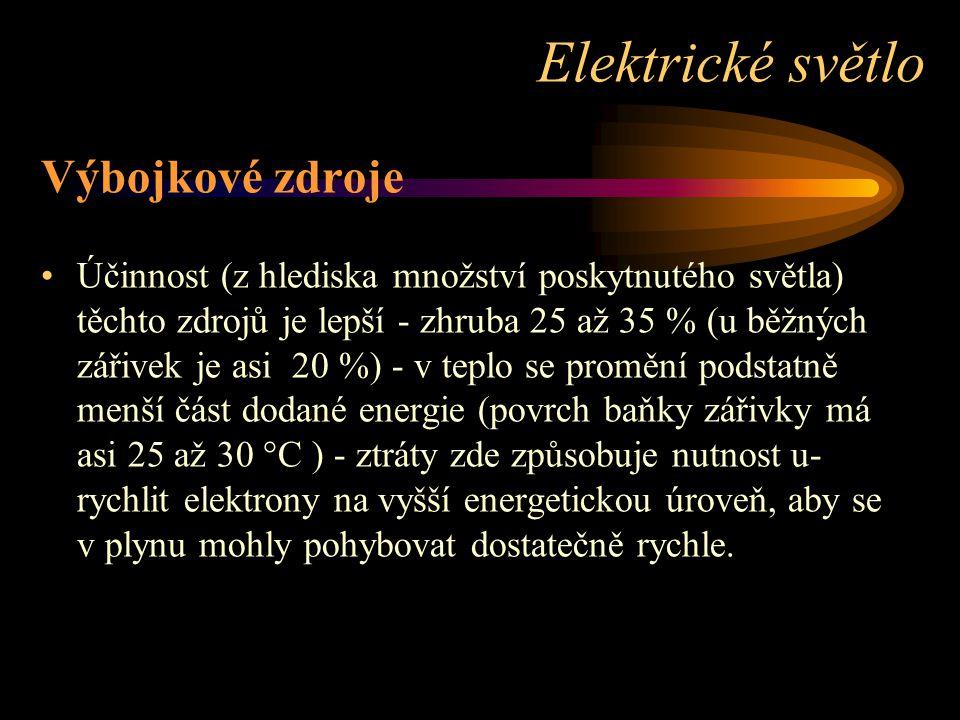 Výbojkové zdroje Účinnost (z hlediska množství poskytnutého světla) těchto zdrojů je lepší - zhruba 25 až 35 % (u běžných zářivek je asi 20 %) - v teplo se promění podstatně menší část dodané energie (povrch baňky zářivky má asi 25 až 30 °C ) - ztráty zde způsobuje nutnost u- rychlit elektrony na vyšší energetickou úroveň, aby se v plynu mohly pohybovat dostatečně rychle.