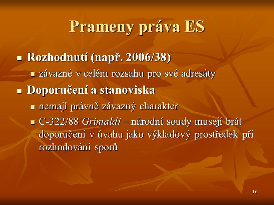16 Prameny práva ES Rozhodnutí (např. 2006/38) Rozhodnutí (např.