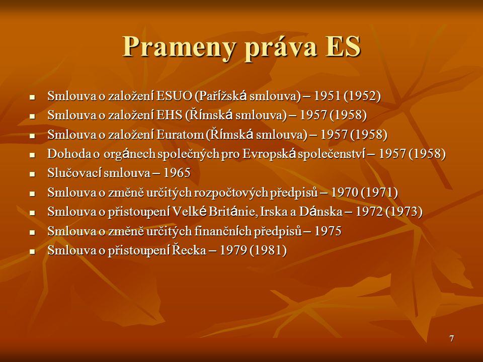 7 Prameny práva ES Smlouva o založen í ESUO (Pař í žsk á smlouva) – 1951 (1952) Smlouva o založen í ESUO (Pař í žsk á smlouva) – 1951 (1952) Smlouva o založen í EHS (Ř í msk á smlouva) – 1957 (1958) Smlouva o založen í EHS (Ř í msk á smlouva) – 1957 (1958) Smlouva o založen í Euratom (Ř í msk á smlouva) – 1957 (1958) Smlouva o založen í Euratom (Ř í msk á smlouva) – 1957 (1958) Dohoda o org á nech společných pro Evropsk á společenstv í – 1957 (1958) Dohoda o org á nech společných pro Evropsk á společenstv í – 1957 (1958) Slučovac í smlouva – 1965 Slučovac í smlouva – 1965 Smlouva o změně určitých rozpočtových předpisů – 1970 (1971) Smlouva o změně určitých rozpočtových předpisů – 1970 (1971) Smlouva o přistoupen í Velk é Brit á nie, Irska a D á nska – 1972 (1973) Smlouva o přistoupen í Velk é Brit á nie, Irska a D á nska – 1972 (1973) Smlouva o změně určitých finančn í ch předpisů – 1975 Smlouva o změně určitých finančn í ch předpisů – 1975 Smlouva o přistoupen í Řecka – 1979 (1981) Smlouva o přistoupen í Řecka – 1979 (1981)