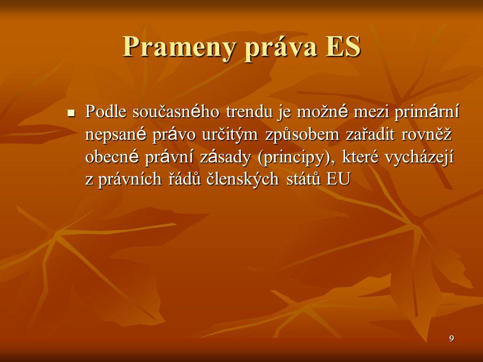 9 Prameny práva ES Podle současn é ho trendu je možn é mezi prim á rn í nepsan é pr á vo určitým způsobem zařadit rovněž obecn é pr á vn í z á sady (principy), které vycházejí z právních řádů členských států EU Podle současn é ho trendu je možn é mezi prim á rn í nepsan é pr á vo určitým způsobem zařadit rovněž obecn é pr á vn í z á sady (principy), které vycházejí z právních řádů členských států EU