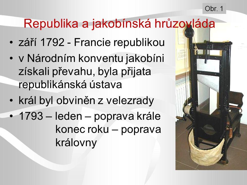 Republika a jakobínská hrůzovláda září 1792 - Francie republikou v Národním konventu jakobíni získali převahu, byla přijata republikánská ústava král byl obviněn z velezrady 1793 – leden – poprava krále konec roku – poprava královny Obr.