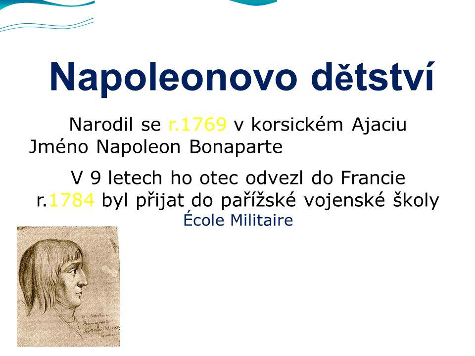 Napoleonovo d ě tství Narodil se r.1769 v korsickém Ajaciu Jméno Napoleon Bonaparte V 9 letech ho otec odvezl do Francie r.1784 byl přijat do pařížské