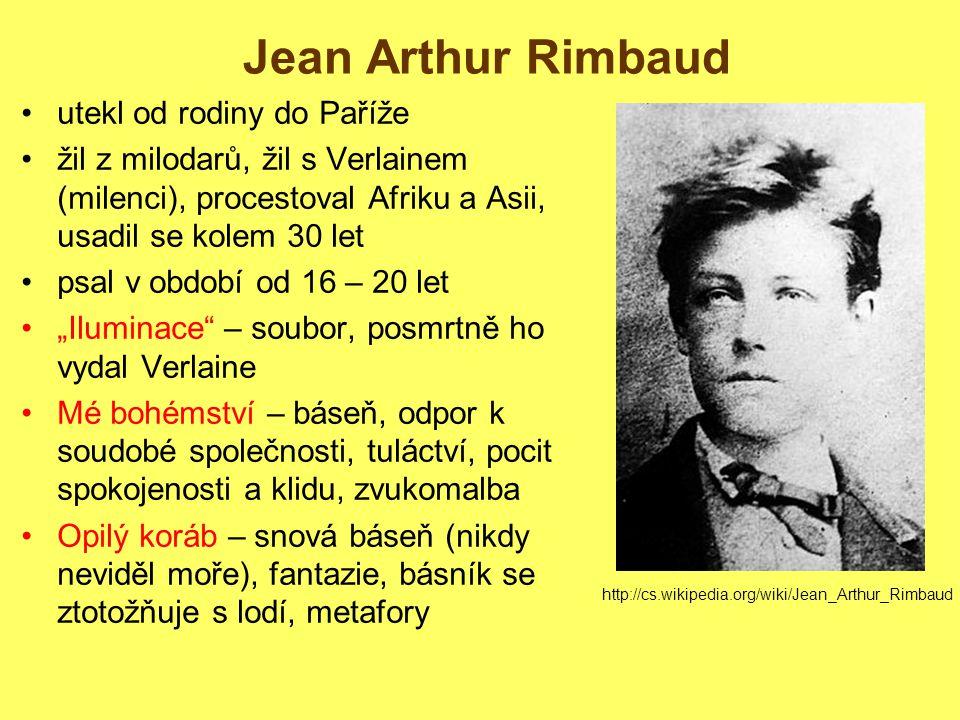 """Jean Arthur Rimbaud utekl od rodiny do Paříže žil z milodarů, žil s Verlainem (milenci), procestoval Afriku a Asii, usadil se kolem 30 let psal v období od 16 – 20 let """"Iluminace – soubor, posmrtně ho vydal Verlaine Mé bohémství – báseň, odpor k soudobé společnosti, tuláctví, pocit spokojenosti a klidu, zvukomalba Opilý koráb – snová báseň (nikdy neviděl moře), fantazie, básník se ztotožňuje s lodí, metafory http://cs.wikipedia.org/wiki/Jean_Arthur_Rimbaud"""